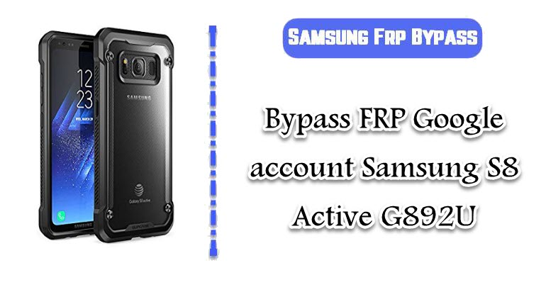 FRP Google account Samsung S8 Active G892U