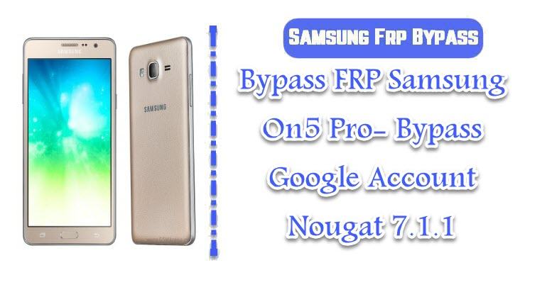 Bypass FRP Samsung On5 Pro- Bypass Google Account Nougat 7 1 1
